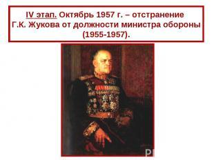 IV этап. Октябрь 1957 г. – отстранение Г.К. Жукова от должности министра обороны