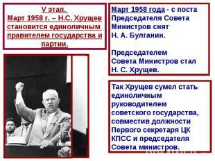 V этап. Март 1958 г. – Н.С. Хрущевстановится единоличным правителем государства