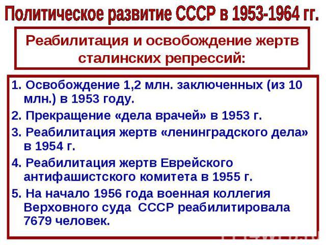 Политическое развитие СССР в 1953-1964 гг.Реабилитация и освобождение жертв сталинских репрессий:1. Освобождение 1,2 млн. заключенных (из 10 млн.) в 1953 году.2. Прекращение «дела врачей» в 1953 г.3. Реабилитация жертв «ленинградского дела» в 1954 г…