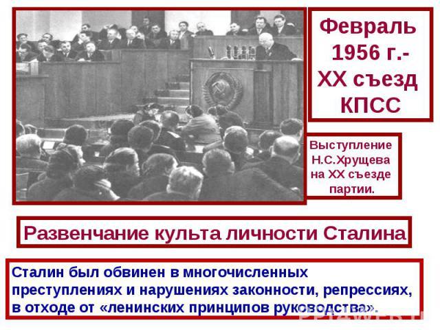 Февраль 1956 г.-ХХ съезд КПССВыступление Н.С.Хрущева на XX съезде партии.Развенчание культа личности СталинаСталин был обвинен в многочисленных преступлениях и нарушениях законности, репрессиях, в отходе от «ленинских принципов руководства».