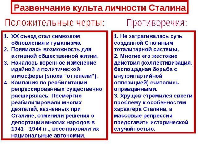 """Развенчание культа личности СталинаПоложительные черты:ХХ съезд стал символом обновления и гуманизма.Появилась возможность для активной общественной жизни.Началось коренное изменение идейной и политической атмосферы (эпоха """"оттепели""""). Кампания по р…"""