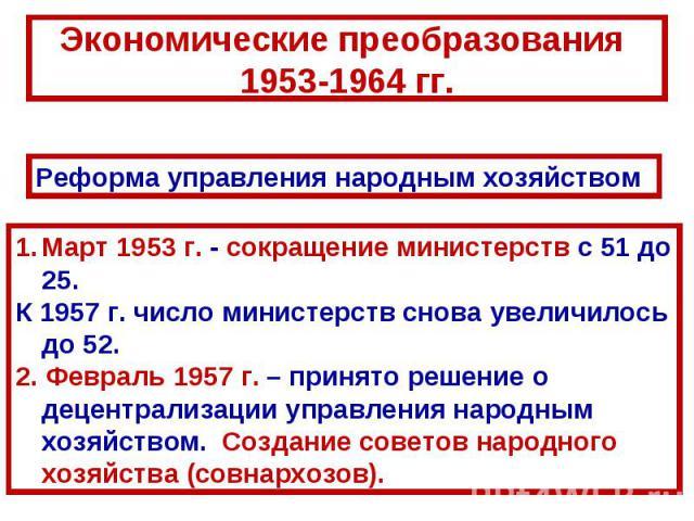 Экономические преобразования 1953-1964 гг.Реформа управления народным хозяйствомМарт 1953г. - сокращение министерств с 51 до 25. К 1957г. число министерств снова увеличилось до 52. 2. Февраль 1957г. – принято решение о децентрализации управления …