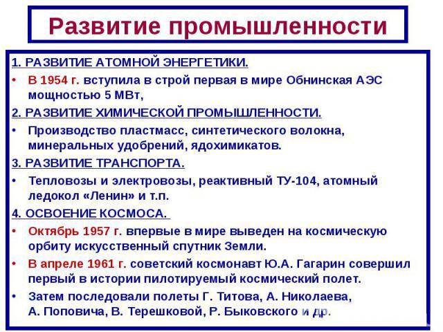 Развитие промышленности1. РАЗВИТИЕ АТОМНОЙ ЭНЕРГЕТИКИ. В 1954г. вступила в строй первая в мире Обнинская АЭС мощностью 5 МВт, 2. РАЗВИТИЕ ХИМИЧЕСКОЙ ПРОМЫШЛЕННОСТИ.Производство пластмасс, синтетического волокна, минеральных удобрений, ядохимикатов.…