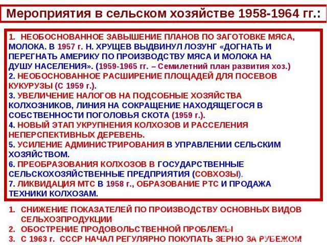 Мероприятия в сельском хозяйстве 1958-1964 гг.:НЕОБОСНОВАННОЕ ЗАВЫШЕНИЕ ПЛАНОВ ПО ЗАГОТОВКЕ МЯСА, МОЛОКА. В 1957 г. Н. ХРУЩЕВ ВЫДВИНУЛ ЛОЗУНГ «ДОГНАТЬ И ПЕРЕГНАТЬ АМЕРИКУ ПО ПРОИЗВОДСТВУ МЯСА И МОЛОКА НА ДУШУ НАСЕЛЕНИЯ». (1959-1965 гг. – Семилетний …