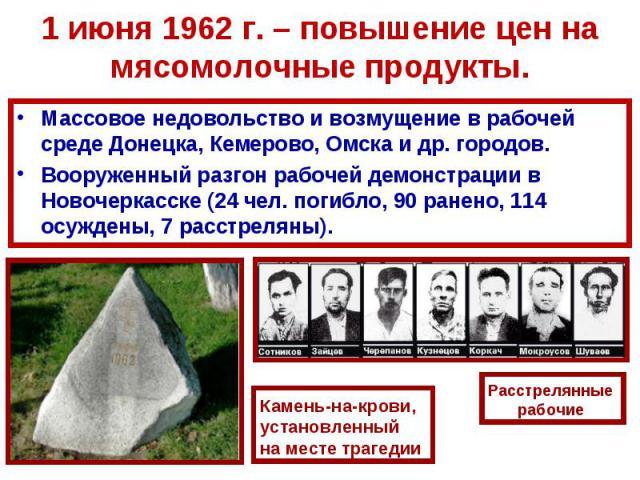1 июня 1962 г. – повышение цен на мясомолочные продукты.Массовое недовольство и возмущение в рабочей среде Донецка, Кемерово, Омска и др. городов.Вооруженный разгон рабочей демонстрации в Новочеркасске (24 чел. погибло, 90 ранено, 114 осуждены, 7 ра…