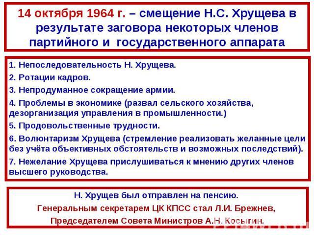14 октября 1964 г. – смещение Н.С. Хрущева в результате заговора некоторых членов партийного и государственного аппарата1. Непоследовательность Н. Хрущева. 2. Ротации кадров.3. Непродуманное сокращение армии.4. Проблемы в экономике (развал сельского…