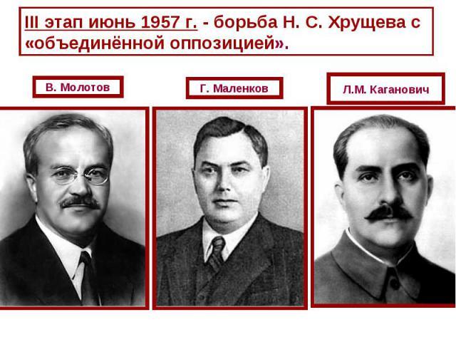 III этап июнь 1957 г. - борьба Н. С. Хрущева с «объединённой оппозицией».В. МолотовГ. МаленковЛ.М. Каганович