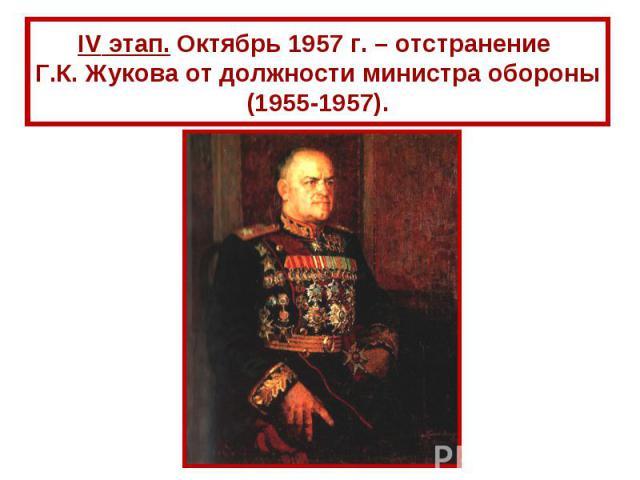 IV этап. Октябрь 1957 г. – отстранение Г.К. Жукова от должности министра обороны (1955-1957).