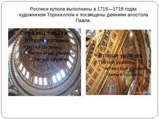 Росписи купола выполнены в 1716—1719 годах художником Торнхиллом и посвящены дея