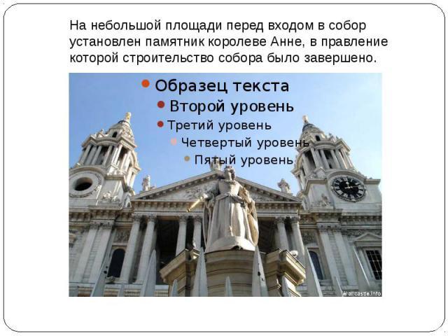 На небольшой площади перед входом в собор установлен памятник королеве Анне, в правление которой строительство собора было завершено.