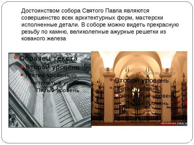Достоинством собора Святого Павла являются совершенство всех архитектурных форм, мастерски исполненные детали. В соборе можно видеть прекрасную резьбу по камню, великолепные ажурные решетки из кованого железа
