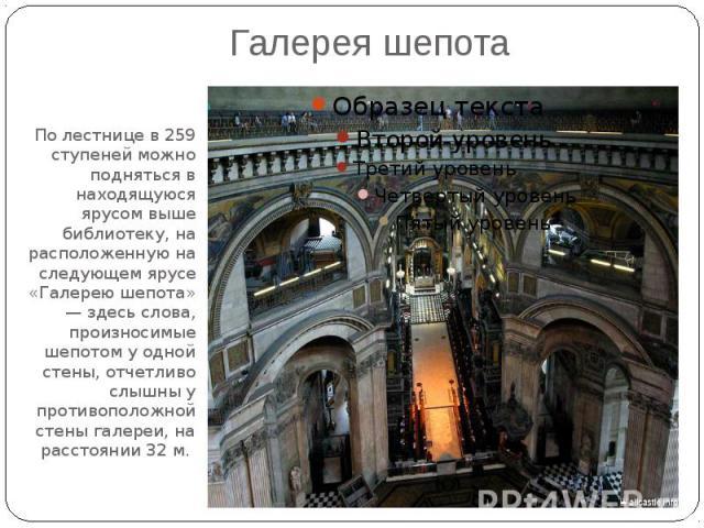 Галерея шепотаПо лестнице в 259 ступеней можно подняться в находящуюся ярусом выше библиотеку, на расположенную на следующем ярусе «Галерею шепота» — здесь слова, произносимые шепотом у одной стены, отчетливо слышны у противоположной стены галереи, …