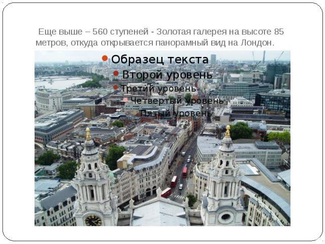 Еще выше – 560 ступеней - Золотая галерея на высоте 85 метров, откуда открывается панорамный вид на Лондон.