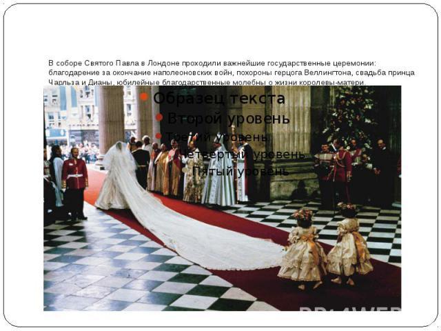 В соборе Святого Павла в Лондоне проходили важнейшие государственные церемонии: благодарение за окончание наполеоновских войн, похороны герцога Веллингтона, свадьба принца Чарльза и Дианы, юбилейные благодарственные молебны о жизни королевы-матери.