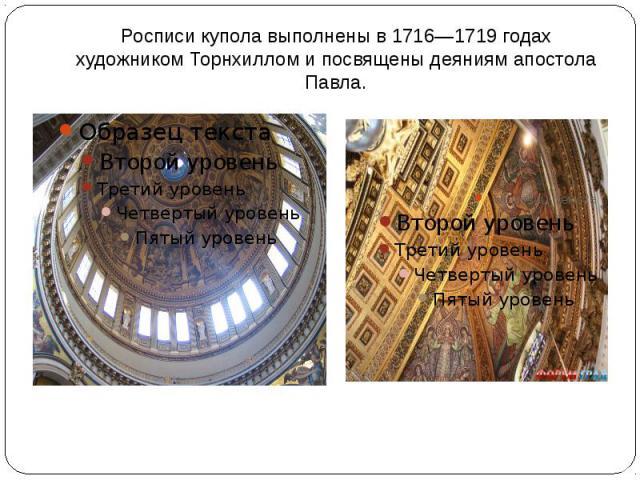 Росписи купола выполнены в 1716—1719 годах художником Торнхиллом и посвящены деяниям апостола Павла.