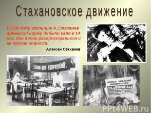 Стахановское движениеВ1935 году угольщик А.Стаханов превысил норму добычи угля в