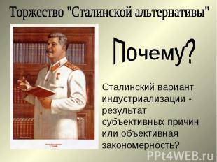 """Торжество """"Сталинской альтернативы""""Почему?Сталинский вариант индустриализации -"""