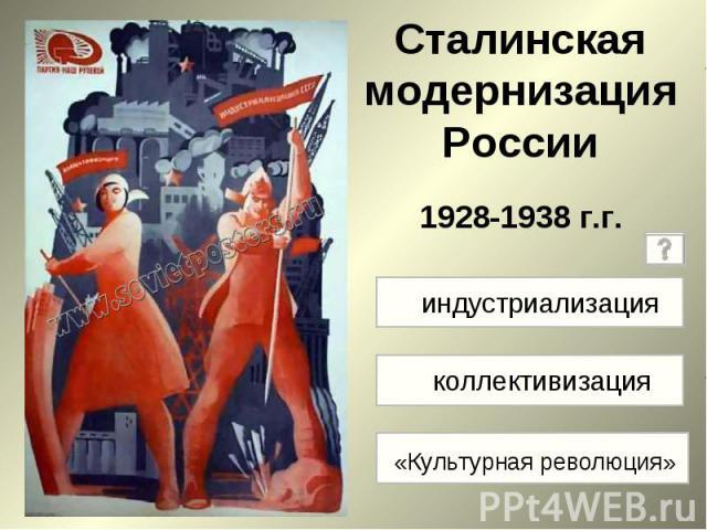 Сталинская модернизация России 1928-1938 г.г индустриализация коллективизация «Культурная революция»