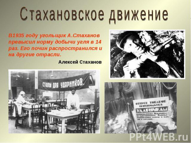 Стахановское движениеВ1935 году угольщик А.Стаханов превысил норму добычи угля в 14 раз. Его почин распространился и на другие отрасли.