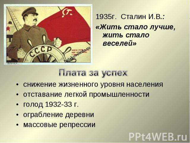 1935г. Сталин И.В.:«Жить стало лучше, жить стало веселей»Плата за успехснижение жизненного уровня населенияотставание легкой промышленностиголод 1932-33 г.ограбление деревнимассовые репрессии