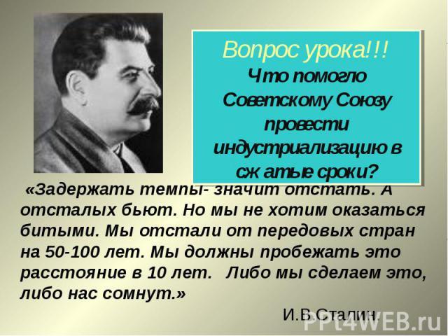 Вопрос урока!!!Что помогло Советскому Союзу провести индустриализацию в сжатые сроки? «Задержать темпы- значит отстать. А отсталых бьют. Но мы не хотим оказаться битыми. Мы отстали от передовых стран на 50-100 лет. Мы должны пробежать это расстояние…
