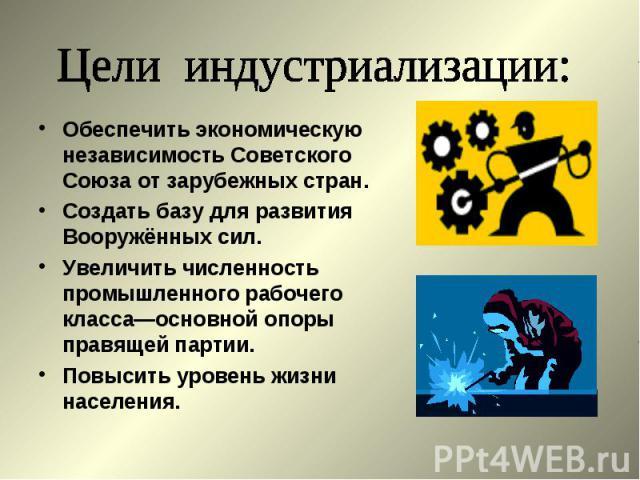 Цели индустриализации:Обеспечить экономическую независимость Советского Союза от зарубежных стран.Создать базу для развития Вооружённых сил.Увеличить численность промышленного рабочего класса—основной опоры правящей партии.Повысить уровень жизни нас…