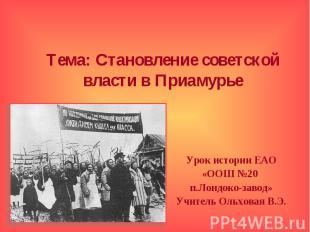 Тема: Становление советской власти в Приамурье Урок истории ЕАО «ООШ №20 п.Лондо