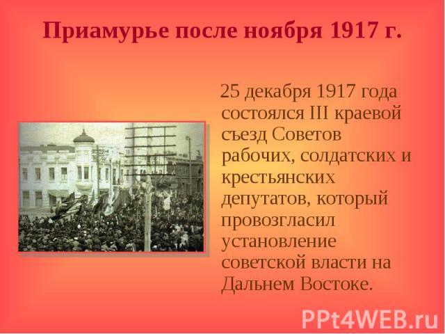 Приамурье после ноября 1917 г. 25 декабря 1917 года состоялся III краевой съезд Советов рабочих, солдатских и крестьянских депутатов, который провозгласил установление советской власти на Дальнем Востоке.