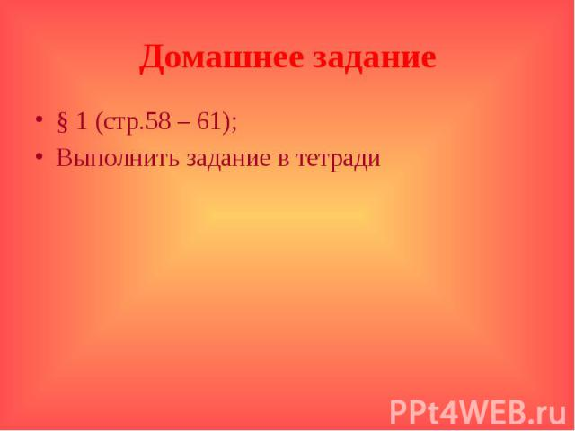 Домашнее задание § 1 (стр.58 – 61);Выполнить задание в тетради