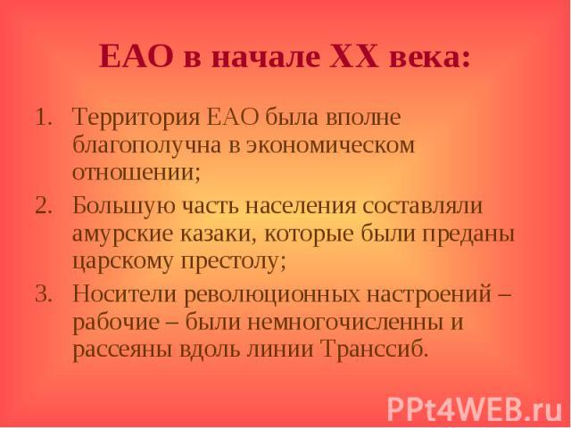 ЕАО в начале ХХ века:Территория ЕАО была вполне благополучна в экономическом отношении;Большую часть населения составляли амурские казаки, которые были преданы царскому престолу;Носители революционных настроений – рабочие – были немногочисленны и ра…