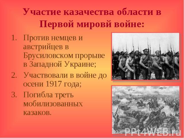 Участие казачества области в Первой мировй войне:Против немцев и австрийцев в Брусиловском прорыве в Западной Украине;Участвовали в войне до осени 1917 года;Погибла треть мобилизованных казаков.