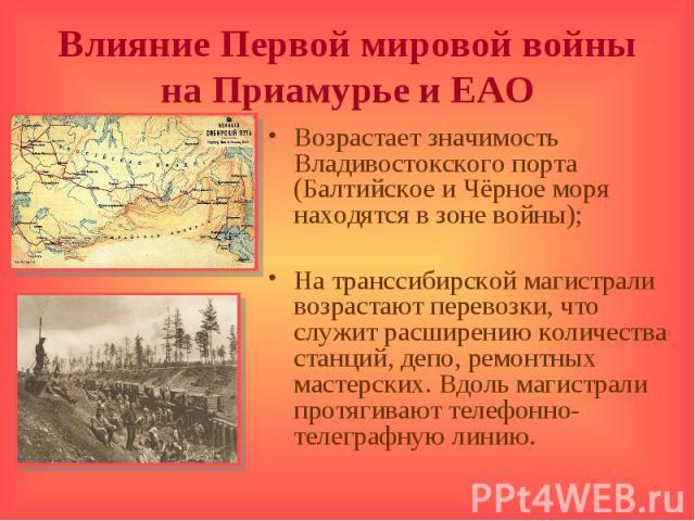 Влияние Первой мировой войны на Приамурье и ЕАОВозрастает значимость Владивостокского порта (Балтийское и Чёрное моря находятся в зоне войны);На транссибирской магистрали возрастают перевозки, что служит расширению количества станций, депо, ремонтны…