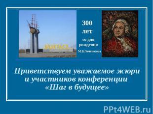 300 лет со дня рождения М.В.Ломоносова Приветствуем уважаемое жюри и участников