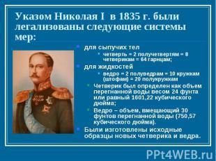 Указом Николая I в 1835 г. были легализованы следующие системы мер:для сыпучих т