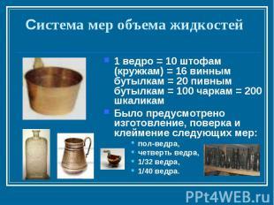 Система мер объема жидкостей1 ведро = 10 штофам (кружкам) = 16 винным бутылкам =