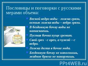 Пословицы и поговорки с русскими мерами объема: Весной ведро воды - ложка грязи,