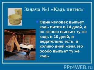 Задача №1 «Кадь пития»Один человек выпьет кадь пития в 14 дней, а со женою выпье