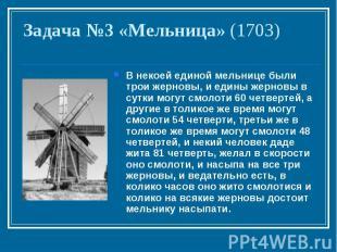 Задача №3 «Мельница» (1703)В некоей единой мельнице были трои жерновы, и едины ж