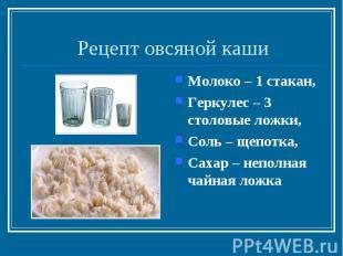Рецепт овсяной кашиМолоко – 1 стакан,Геркулес – 3 столовые ложки,Соль – щепотка,