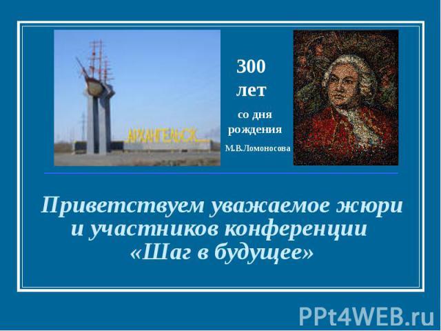 300 лет со дня рождения М.В.Ломоносова Приветствуем уважаемое жюри и участников конференции «Шаг в будущее»