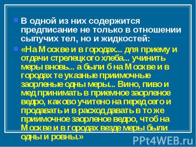 В одной из них содержится предписание не только в отношении сыпучих тел, но и жидкостей: «На Москве и в городах... для приему и отдачи стрелецкого хлеба... учинить меры вновь... а были б на Москве и в городах те указные приимочные заорленые одны мер…