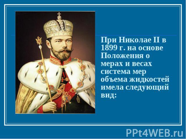 При Николае II в 1899 г. на основе Положения о мерах и весах система мер объема жидкостей имела следующий вид: