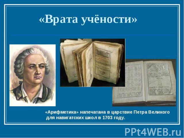 «Врата учёности» «Арифметика» напечатана в царствие Петра Великого для навигатских школ в 1703 году.