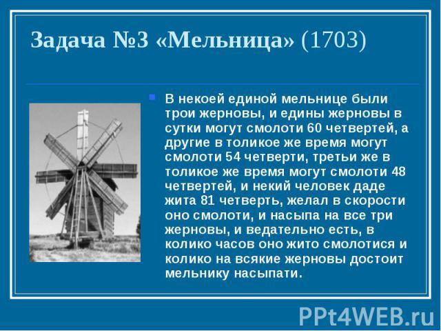 Задача №3 «Мельница» (1703)В некоей единой мельнице были трои жерновы, и едины жерновы в сутки могут смолоти 60 четвертей, а другие в толикое же время могут смолоти 54 четверти, третьи же в толикое же время могут смолоти 48 четвертей, и некий челове…