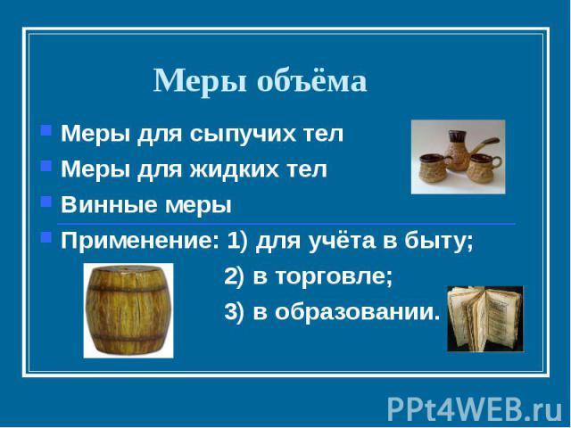 Меры объёмаМеры для сыпучих телМеры для жидких телВинные мерыПрименение: 1) для учёта в быту; 2) в торговле; 3) в образовании.