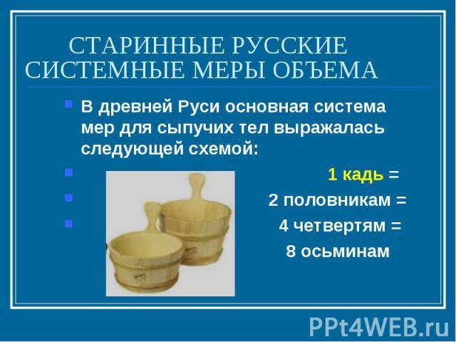 СТАРИННЫЕ РУССКИЕ СИСТЕМНЫЕ МЕРЫ ОБЪЕМАВ древней Руси основная система мер для сыпучих тел выражалась следующей схемой: 1 кадь = 2 половникам = 4 четвертям = 8 осьминам