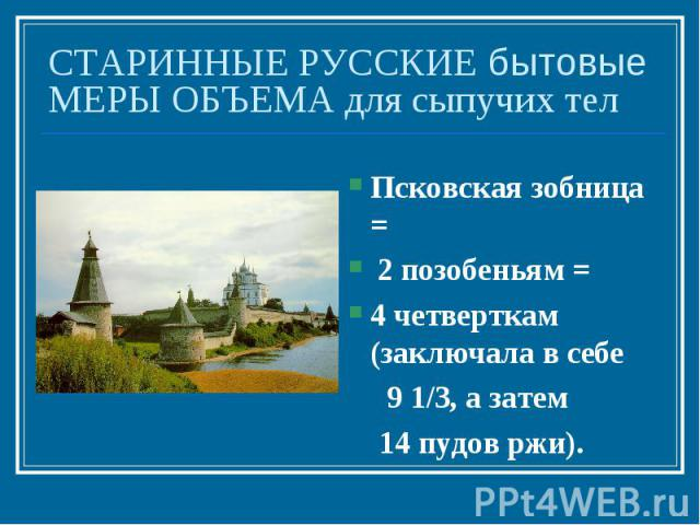 СТАРИННЫЕ РУССКИЕ бытовые МЕРЫ ОБЪЕМА для сыпучих телПсковская зобница = 2 позобеньям = 4 четверткам (заключала в себе 9 1/3, а затем 14 пудов ржи).