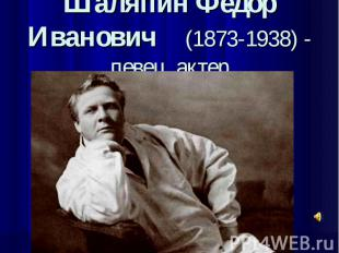 Шаляпин Федор Иванович (1873-1938) - певец, актер