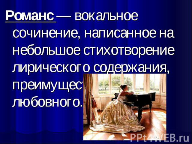 Романс — вокальное сочинение, написанное на небольшое стихотворение лирического содержания, преимущественно любовного.