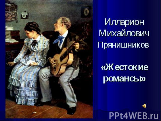 Илларион Михайлович Прянишников «Жестокие романсы»
